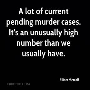 Elliott Metcalf - A lot of current pending murder cases. It's an unusually high number than we usually have.