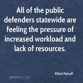 Elliott Metcalf - All of the public defenders statewide are feeling the pressure of increased workload and lack of resources.
