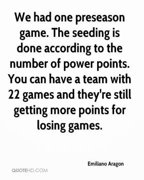 Emiliano Aragon - We had one preseason game. The seeding is done according to the number of power points. You can have a team with 22 games and they're still getting more points for losing games.