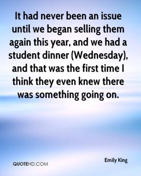 Emily King - It had never been an issue until we began selling them again this year, and we had a student dinner (Wednesday), and that was the first time I think they even knew there was something going on.