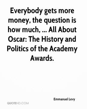 Emmanuel Levy - Everybody gets more money, the question is how much, ... All About Oscar: The History and Politics of the Academy Awards.