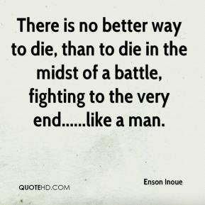 Enson Inoue - There is no better way to die, than to die in the midst of a battle, fighting to the very end......like a man.