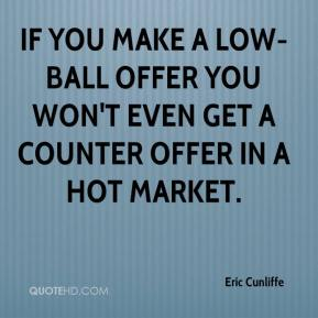 Eric Cunliffe - If you make a low-ball offer you won't even get a counter offer in a hot market.