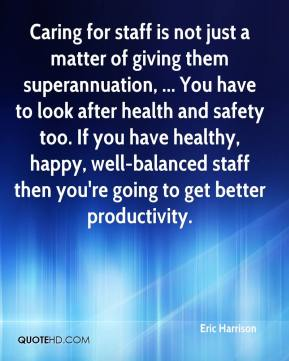 Caring for staff is not just a matter of giving them superannuation, ... You have to look after health and safety too. If you have healthy, happy, well-balanced staff then you're going to get better productivity.