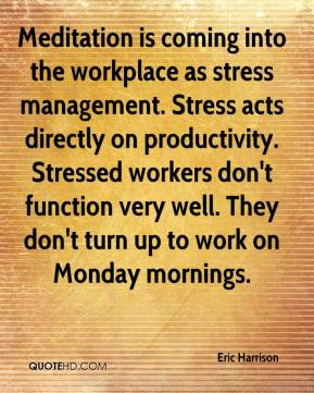 Eric Harrison - Meditation is coming into the workplace as stress management. Stress acts directly on productivity. Stressed workers don't function very well. They don't turn up to work on Monday mornings.