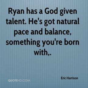 Ryan has a God given talent. He's got natural pace and balance, something you're born with.