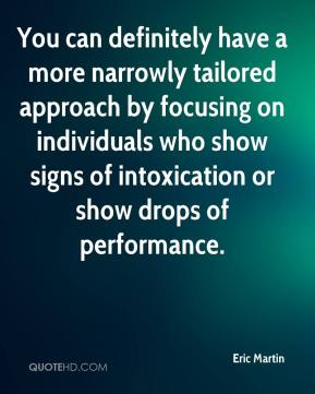 Eric Martin - You can definitely have a more narrowly tailored approach by focusing on individuals who show signs of intoxication or show drops of performance.
