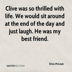 Erica McLean - Clive was so thrilled with life. We would sit around at the end of the day and just laugh. He was my best friend.