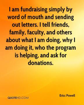 I am fundraising simply by word of mouth and sending out letters. I tell friends, family, faculty, and others about what I am doing, why I am doing it, who the program is helping, and ask for donations.