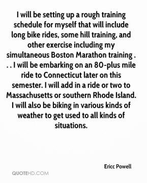 I will be setting up a rough training schedule for myself that will include long bike rides, some hill training, and other exercise including my simultaneous Boston Marathon training . . . I will be embarking on an 80-plus mile ride to Connecticut later on this semester. I will add in a ride or two to Massachusetts or southern Rhode Island. I will also be biking in various kinds of weather to get used to all kinds of situations.
