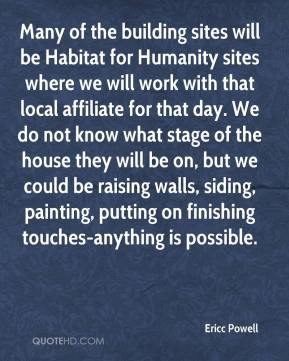 Many of the building sites will be Habitat for Humanity sites where we will work with that local affiliate for that day. We do not know what stage of the house they will be on, but we could be raising walls, siding, painting, putting on finishing touches-anything is possible.