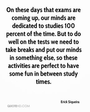 Erick Siqueira - On these days that exams are coming up, our minds are dedicated to studies 100 percent of the time. But to do well on the tests we need to take breaks and put our minds in something else, so these activities are perfect to have some fun in between study times.