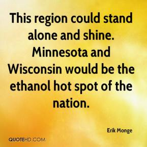 Erik Monge - This region could stand alone and shine. Minnesota and Wisconsin would be the ethanol hot spot of the nation.