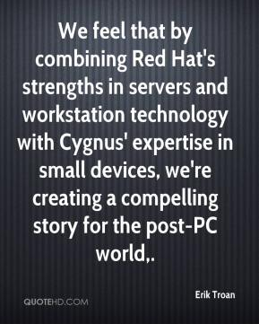 We feel that by combining Red Hat's strengths in servers and workstation technology with Cygnus' expertise in small devices, we're creating a compelling story for the post-PC world.