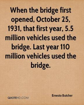 Ernesto Butcher - When the bridge first opened, October 25, 1931, that first year, 5.5 million vehicles used the bridge. Last year 110 million vehicles used the bridge.