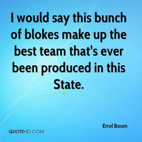 Errol Bourn - I would say this bunch of blokes make up the best team that's ever been produced in this State.
