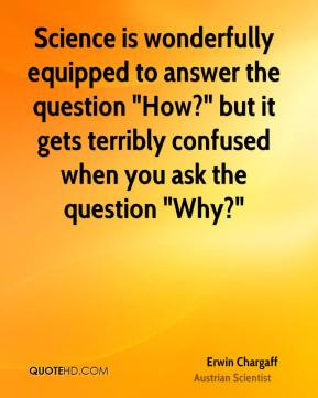 "Science is wonderfully equipped to answer the question ""How?"" but it gets terribly confused when you ask the question ""Why?"""