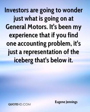 Eugene Jennings - Investors are going to wonder just what is going on at General Motors. It's been my experience that if you find one accounting problem, it's just a representation of the iceberg that's below it.