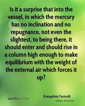 Evangelista Torricelli - Is it a surprise that into the vessel, in which the mercury has no inclination and no repugnance, not even the slightest, to being there, it should enter and should rise in a column high enough to make equilibrium with the weight of the external air which forces it up?