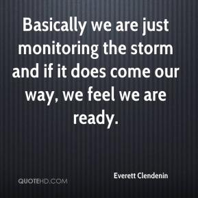 Everett Clendenin - Basically we are just monitoring the storm and if it does come our way, we feel we are ready.