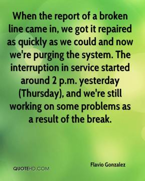 Flavio Gonzalez - When the report of a broken line came in, we got it repaired as quickly as we could and now we're purging the system. The interruption in service started around 2 p.m. yesterday (Thursday), and we're still working on some problems as a result of the break.