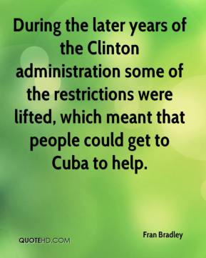 Fran Bradley - During the later years of the Clinton administration some of the restrictions were lifted, which meant that people could get to Cuba to help.