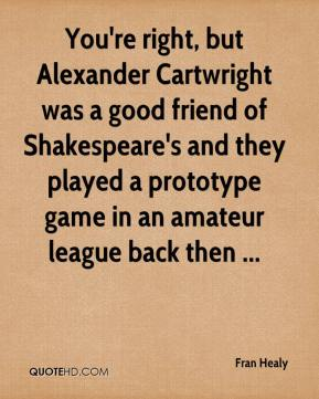 Fran Healy - You're right, but Alexander Cartwright was a good friend of Shakespeare's and they played a prototype game in an amateur league back then ...