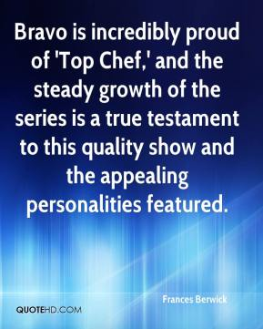 Frances Berwick - Bravo is incredibly proud of 'Top Chef,' and the steady growth of the series is a true testament to this quality show and the appealing personalities featured.