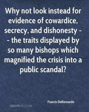 Francis DeBernardo - Why not look instead for evidence of cowardice, secrecy, and dishonesty -- the traits displayed by so many bishops which magnified the crisis into a public scandal?