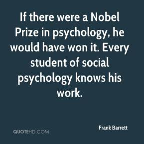 Frank Barrett - If there were a Nobel Prize in psychology, he would have won it. Every student of social psychology knows his work.