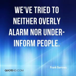 Frank Barrows - We've tried to neither overly alarm nor under-inform people.