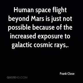 Frank Close - Human space flight beyond Mars is just not possible because of the increased exposure to galactic cosmic rays.