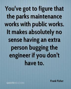 Frank Fisher - You've got to figure that the parks maintenance works with public works. It makes absolutely no sense having an extra person bugging the engineer if you don't have to.