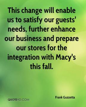 Frank Guzzetta - This change will enable us to satisfy our guests' needs, further enhance our business and prepare our stores for the integration with Macy's this fall.