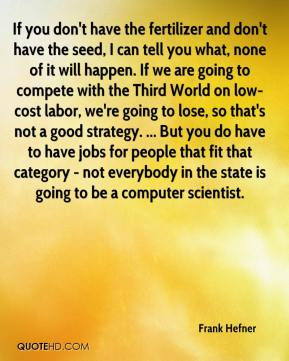 Frank Hefner - If you don't have the fertilizer and don't have the seed, I can tell you what, none of it will happen. If we are going to compete with the Third World on low-cost labor, we're going to lose, so that's not a good strategy. ... But you do have to have jobs for people that fit that category - not everybody in the state is going to be a computer scientist.