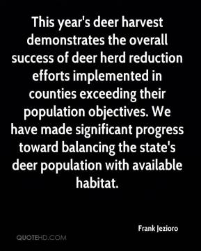 Frank Jezioro - This year's deer harvest demonstrates the overall success of deer herd reduction efforts implemented in counties exceeding their population objectives. We have made significant progress toward balancing the state's deer population with available habitat.