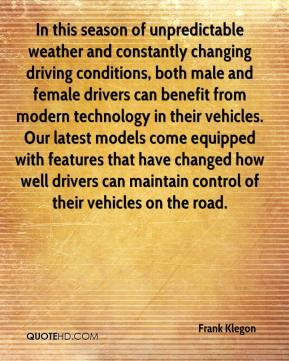 Frank Klegon - In this season of unpredictable weather and constantly changing driving conditions, both male and female drivers can benefit from modern technology in their vehicles. Our latest models come equipped with features that have changed how well drivers can maintain control of their vehicles on the road.