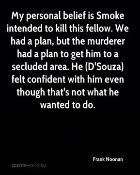Frank Noonan - My personal belief is Smoke intended to kill this fellow. We had a plan, but the murderer had a plan to get him to a secluded area. He (D'Souza) felt confident with him even though that's not what he wanted to do.