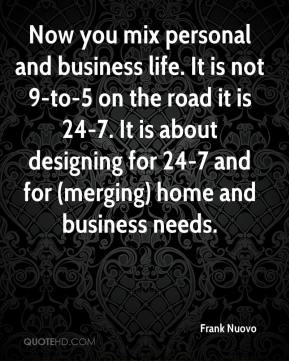 Frank Nuovo - Now you mix personal and business life. It is not 9-to-5 on the road it is 24-7. It is about designing for 24-7 and for (merging) home and business needs.