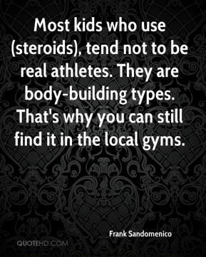Frank Sandomenico - Most kids who use (steroids), tend not to be real athletes. They are body-building types. That's why you can still find it in the local gyms.
