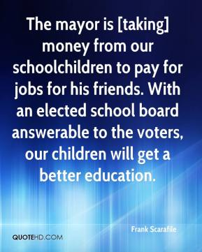 Frank Scarafile - The mayor is [taking] money from our schoolchildren to pay for jobs for his friends. With an elected school board answerable to the voters, our children will get a better education.