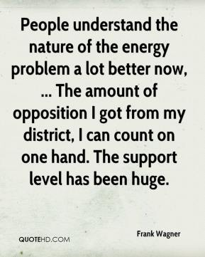 Frank Wagner - People understand the nature of the energy problem a lot better now, ... The amount of opposition I got from my district, I can count on one hand. The support level has been huge.