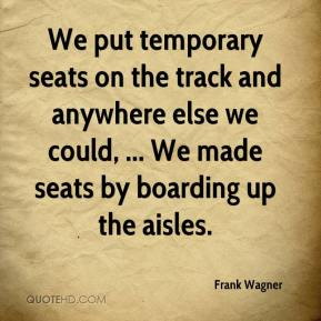 Frank Wagner - We put temporary seats on the track and anywhere else we could, ... We made seats by boarding up the aisles.