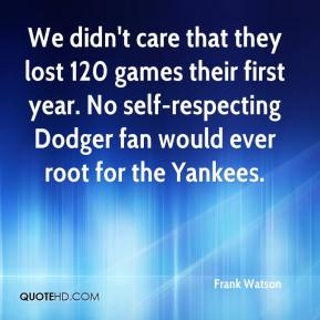 Frank Watson - We didn't care that they lost 120 games their first year. No self-respecting Dodger fan would ever root for the Yankees.