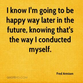Fred Armisen - I know I'm going to be happy way later in the future, knowing that's the way I conducted myself.