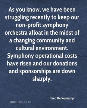 Fred Berkenkamp - As you know, we have been struggling recently to keep our non-profit symphony orchestra afloat in the midst of a changing community and cultural environment. Symphony operational costs have risen and our donations and sponsorships are down sharply.