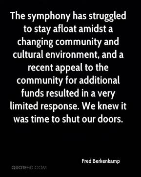Fred Berkenkamp - The symphony has struggled to stay afloat amidst a changing community and cultural environment, and a recent appeal to the community for additional funds resulted in a very limited response. We knew it was time to shut our doors.