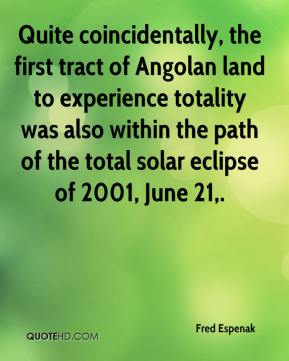 Fred Espenak - Quite coincidentally, the first tract of Angolan land to experience totality was also within the path of the total solar eclipse of 2001, June 21.