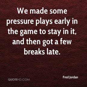 Fred Jordan - We made some pressure plays early in the game to stay in it, and then got a few breaks late.