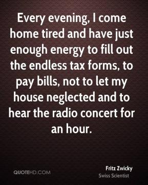 Fritz Zwicky - Every evening, I come home tired and have just enough energy to fill out the endless tax forms, to pay bills, not to let my house neglected and to hear the radio concert for an hour.
